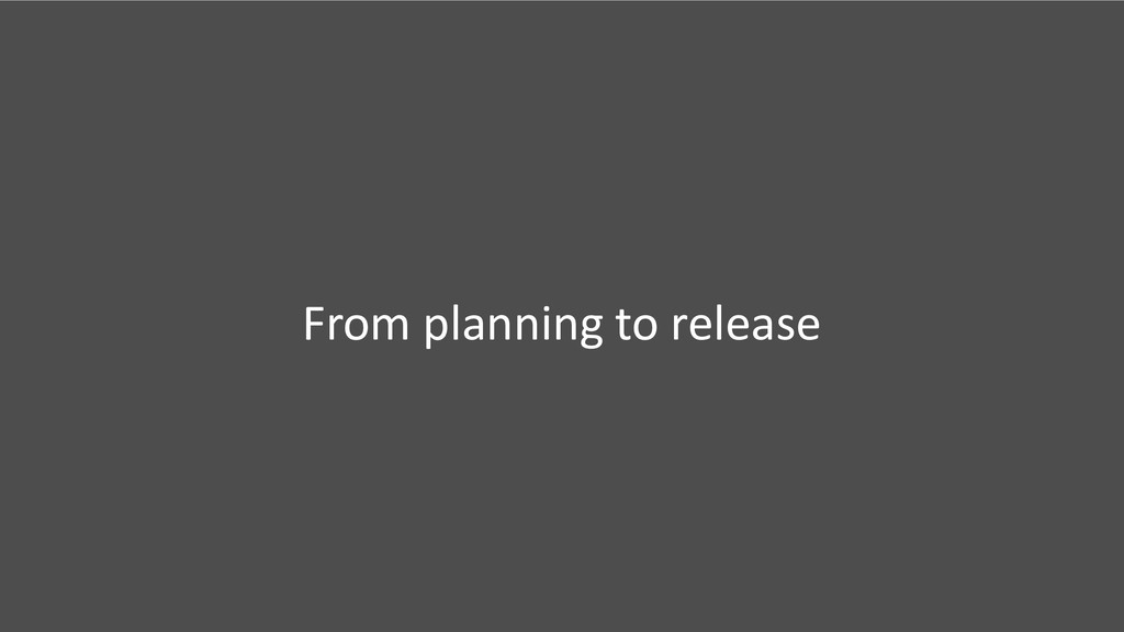 From planning to release