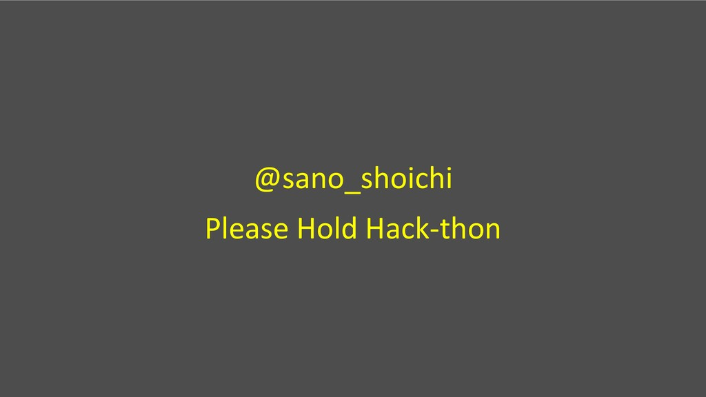 @sano_shoichi Please Hold Hack-thon