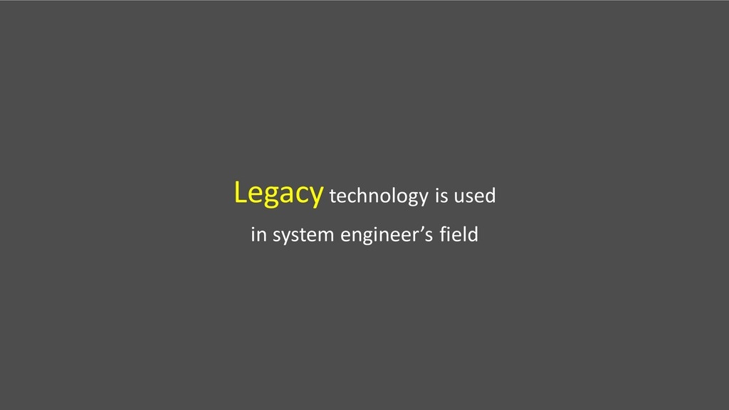 Legacytechnology is used in system engineer's f...