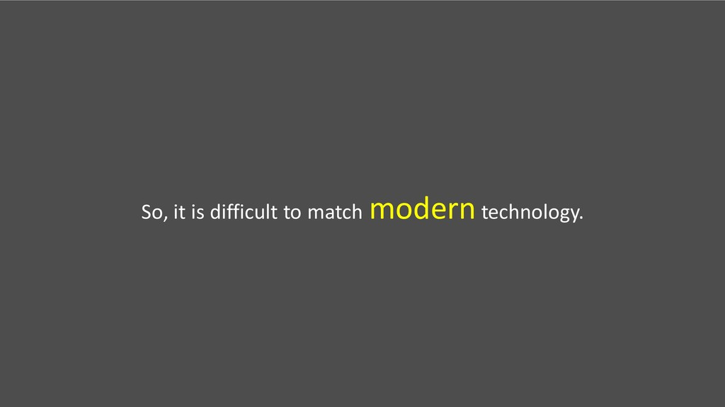So, it is difficult to match moderntechnology.