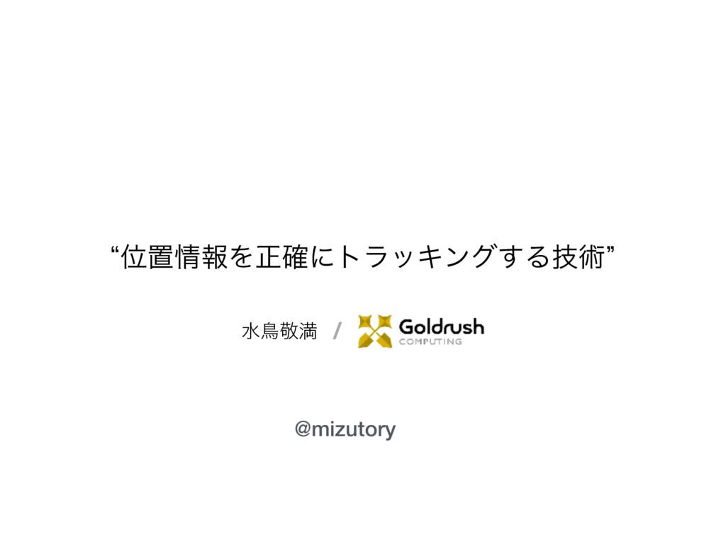 ਫௗܟຬ lҐஔใΛਖ਼֬ʹτϥοΩϯά͢Δٕज़z @mizutory /
