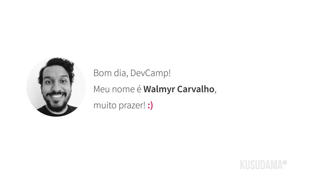 Bom dia, DevCamp! Meu nome é Walmyr Carvalho, m...