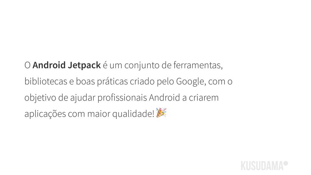 O Android Jetpack é um conjunto de ferramentas,...
