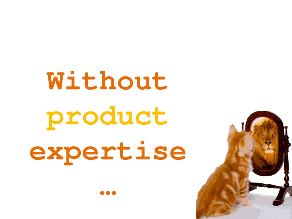 Without product expertise …