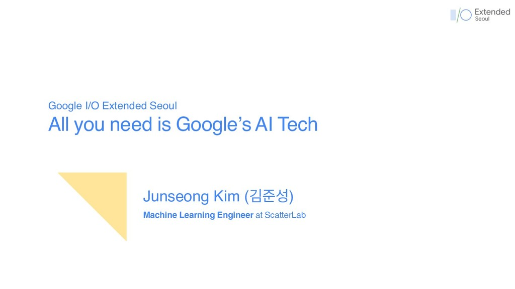 Google I/O Extended Seoul All you need is Googl...