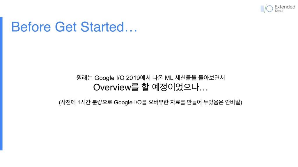 Before Get Started… ਗېח Google I/O 2019ীࢲ աৡ ML...
