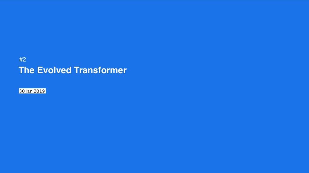 The Evolved Transformer 30 Jan 2019 #2