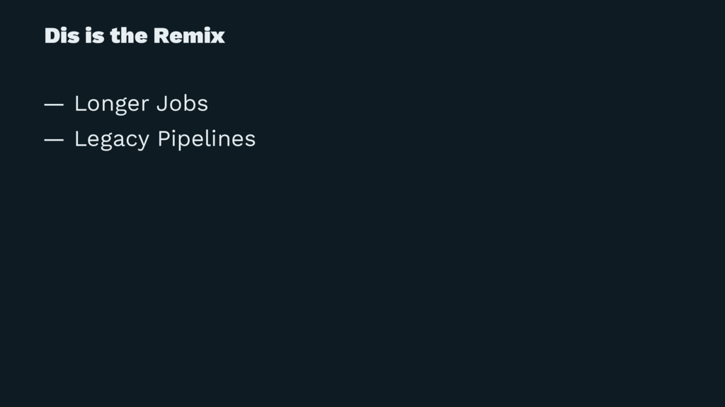 Dis is the Remix — Longer Jobs — Legacy Pipelin...