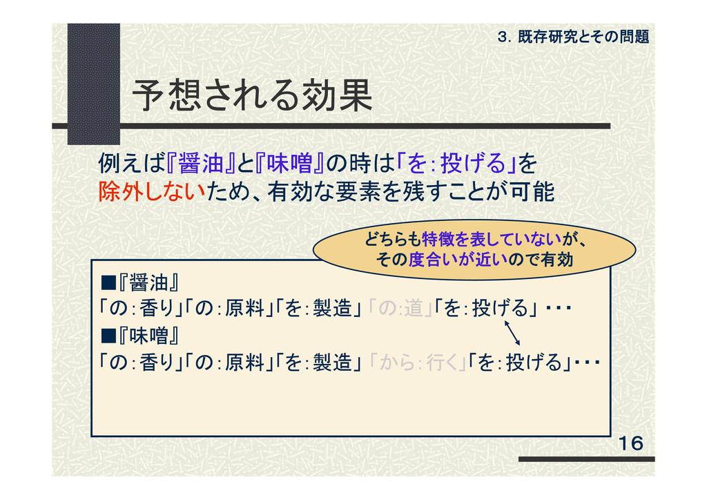 予想される効果 16 3.既存研究とその問題 ■『醤油』 「の:香り」「の:原料」「を:製造」...
