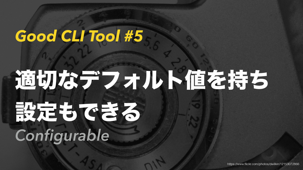 Good CLI Tool #5 Configurable ద੾ͳσϑΥϧτ஋Λ࣋ͪ ઃఆ΋Ͱ...