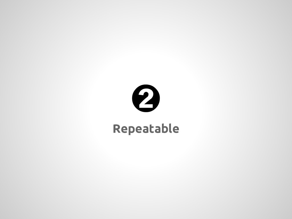 ➋ Repeatable