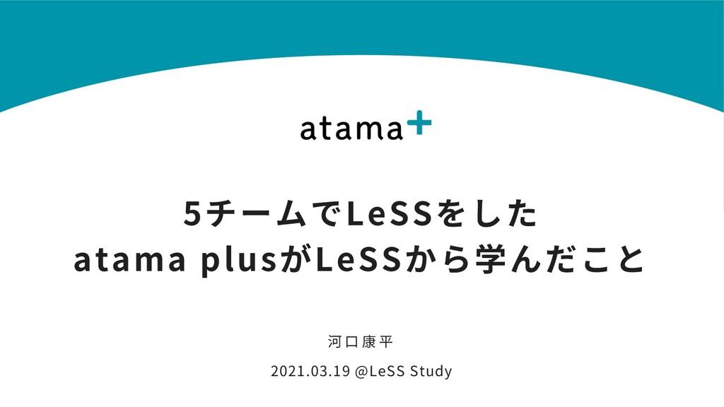 5チームでLeSSをした atama plusがLeSSから学んだこと 河 ⼝ 康 平 202...