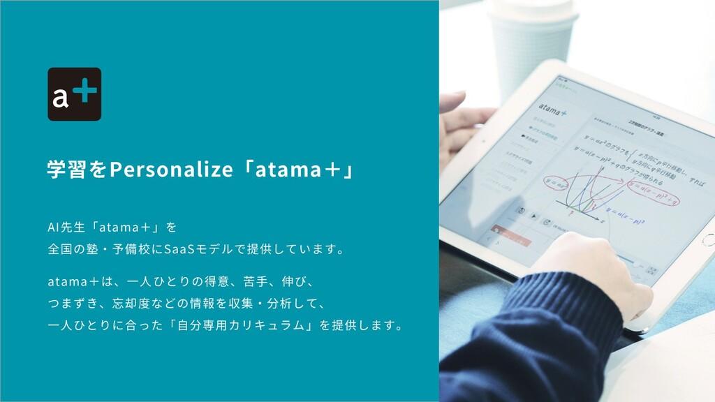 AI先⽣「atama+」を 全国の塾・予備校にSaaSモデルで提供しています。 atama+は...
