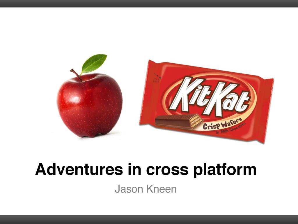 Adventures in cross platform Jason Kneen