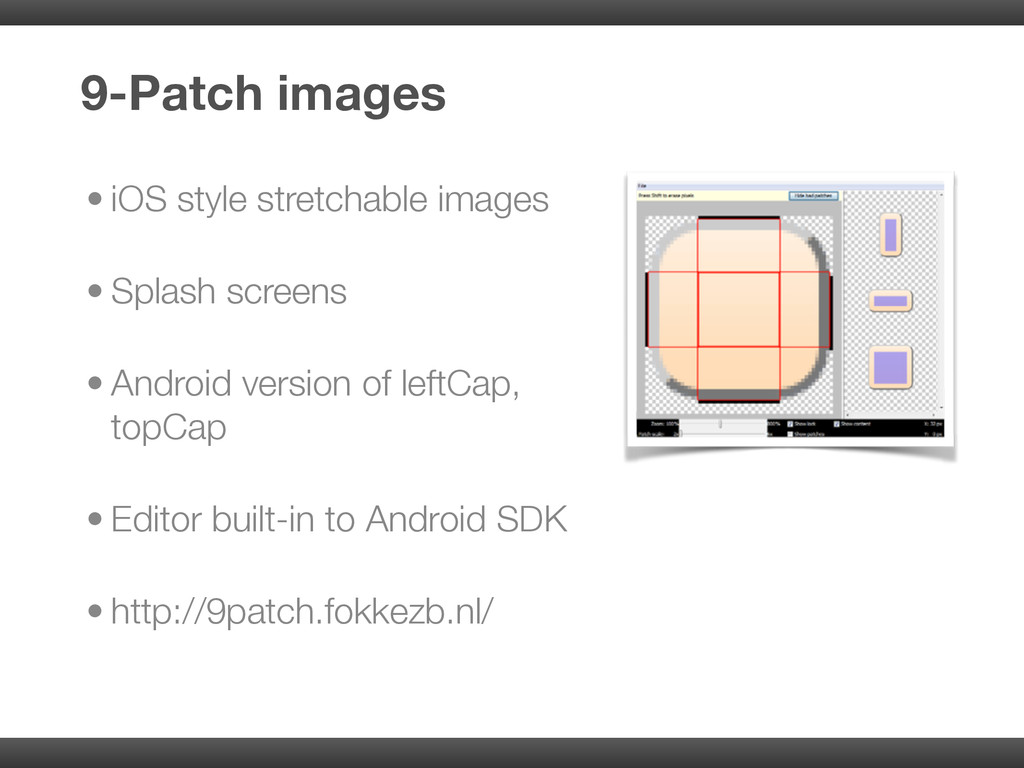 • iOS style stretchable images • Splash screens...