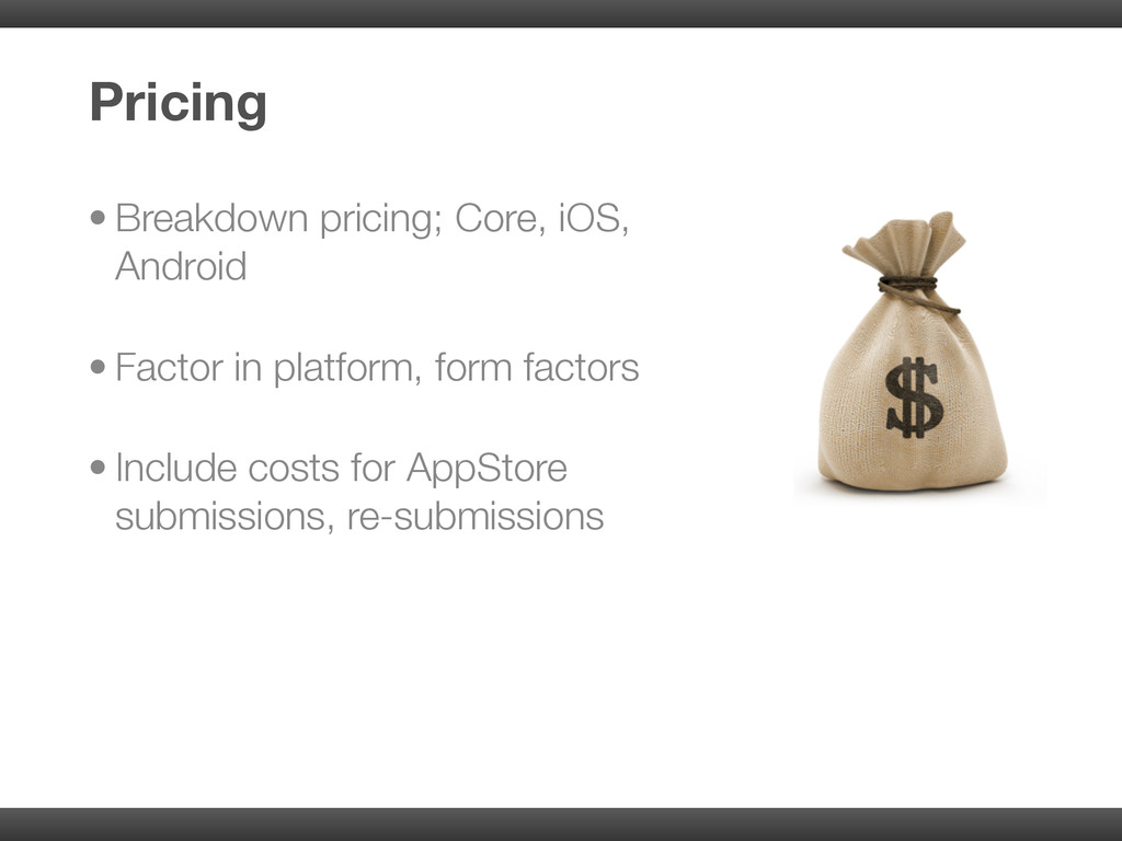• Breakdown pricing; Core, iOS, Android • Facto...