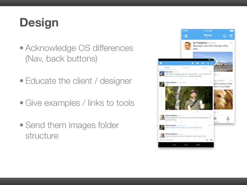 • Acknowledge OS differences (Nav, back buttons...