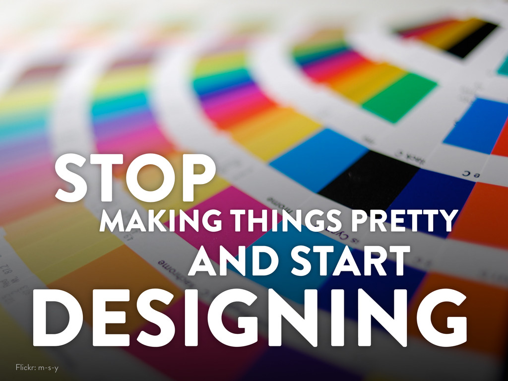 MAKING THINGS PRETTY AND START DESIGNING STOP F...