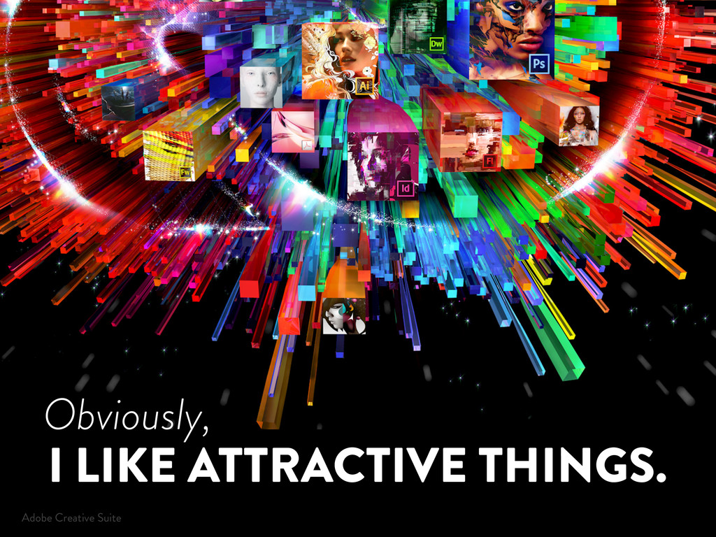 I LIKE ATTRACTIVE THINGS. Obviously, Adobe Crea...
