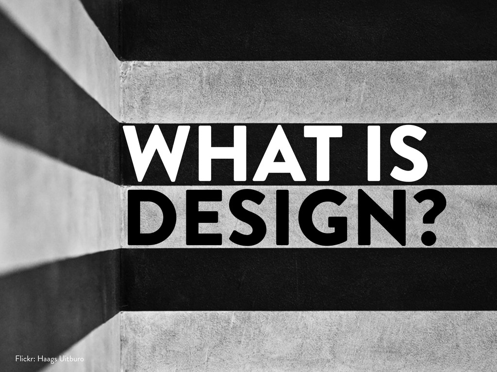 WHAT IS DESIGN? Flickr: Haags Uitburo