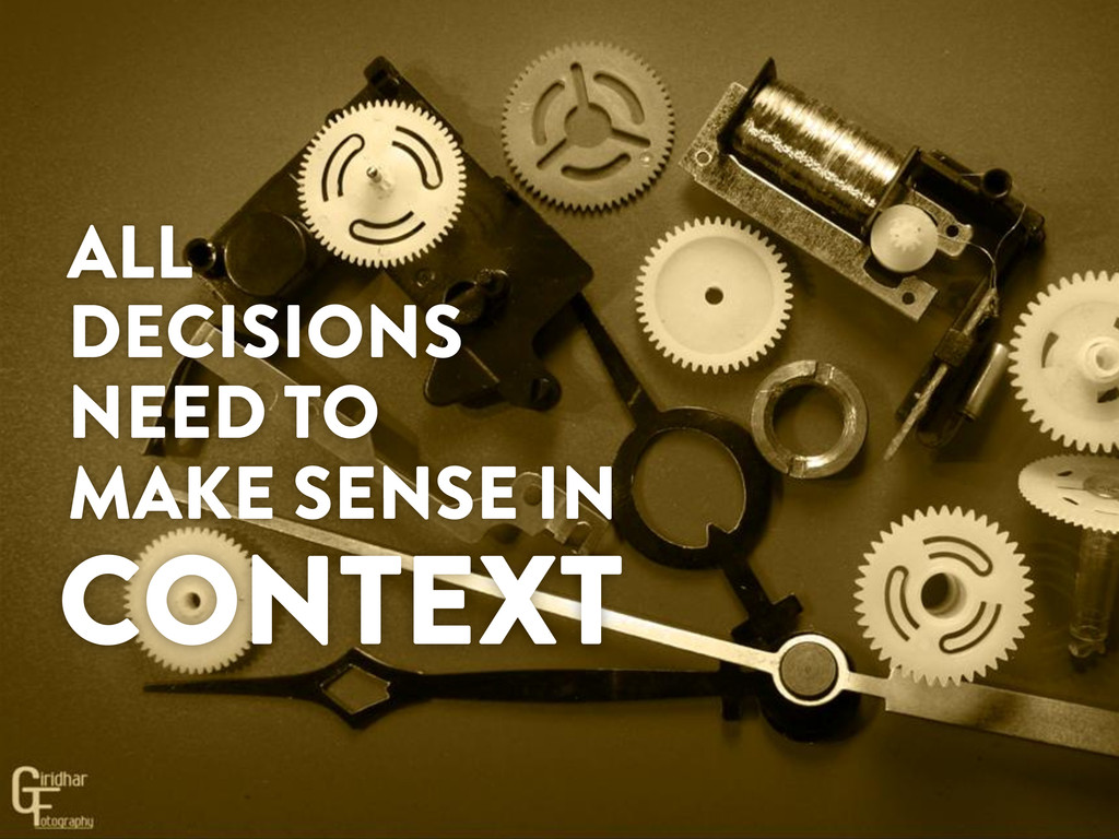 ALL DECISIONS NEED TO MAKE SENSE IN CONTEXT