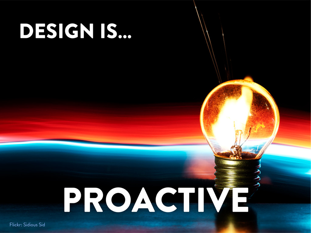 DESIGN IS… PROACTIVE Flickr: Sidious Sid