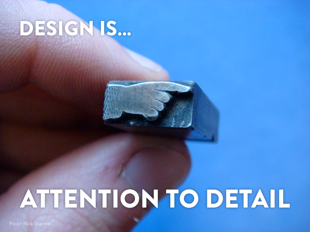 DESIGN IS… ATTENTION TO DETAIL Flickr: Nick She...