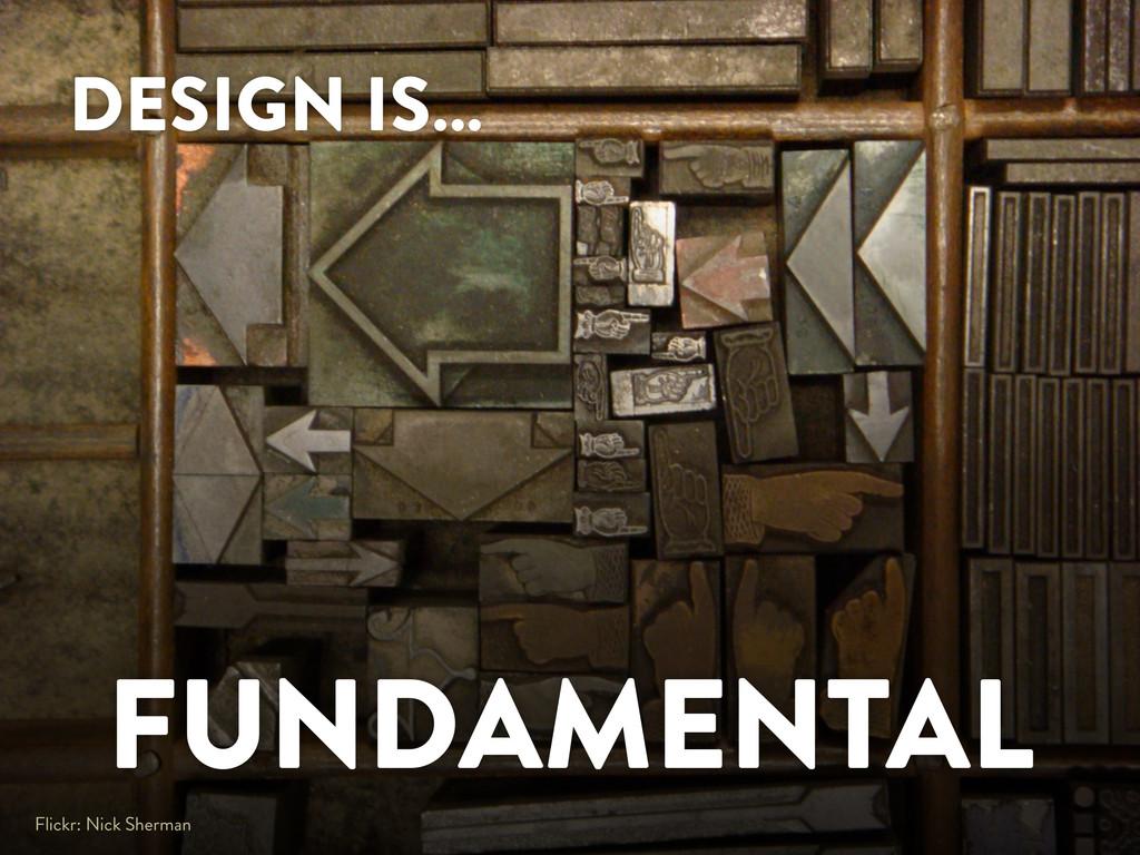 DESIGN IS… FUNDAMENTAL Flickr: Nick Sherman