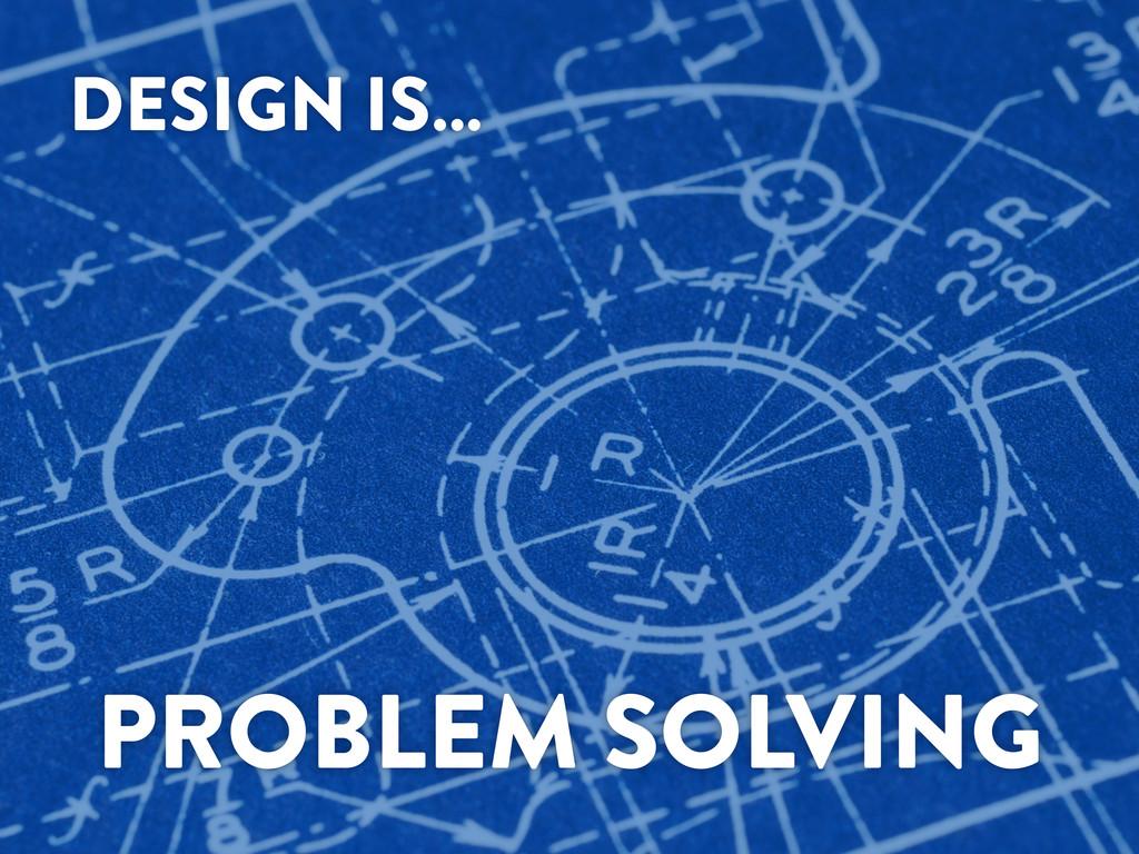DESIGN IS… PROBLEM SOLVING