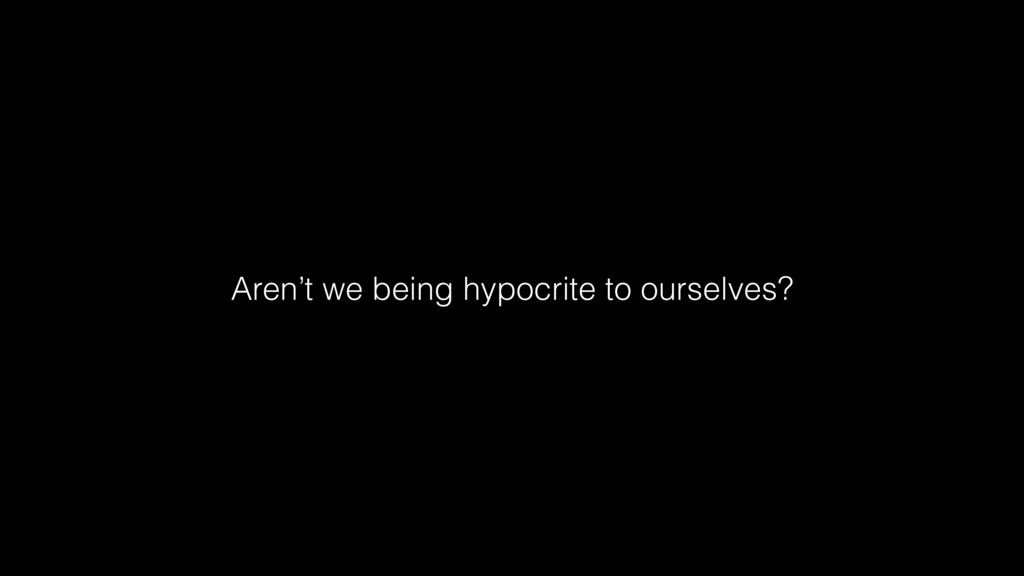 Aren't we being hypocrite to ourselves?