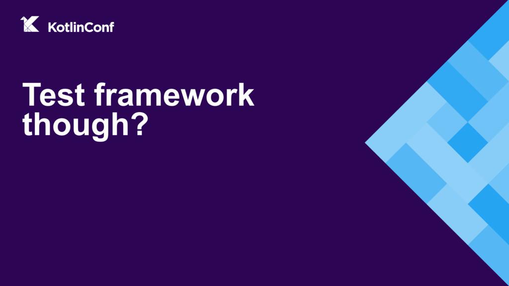 Test framework though?