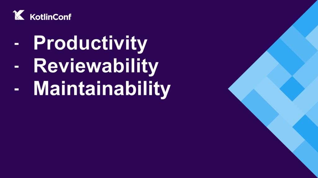 - Productivity - Reviewability - Maintainability