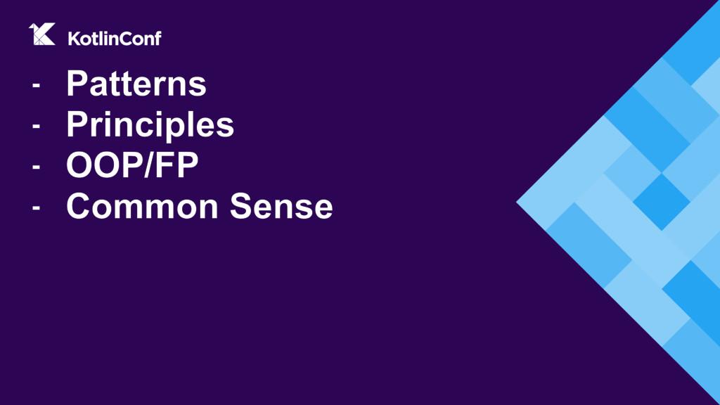 - Patterns - Principles - OOP/FP - Common Sense