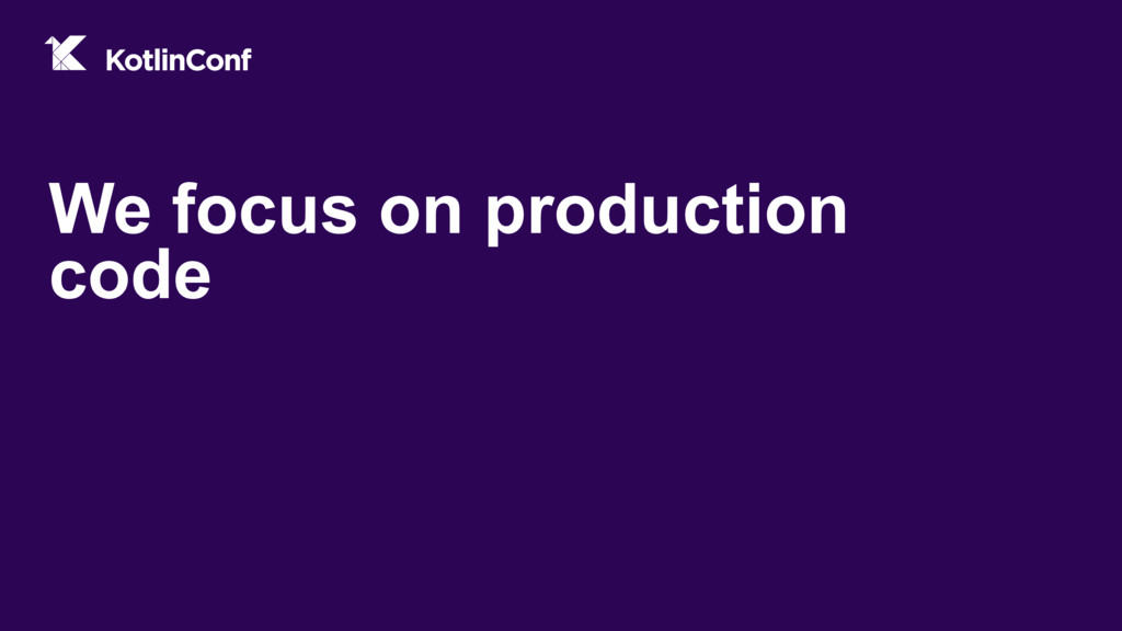We focus on production code