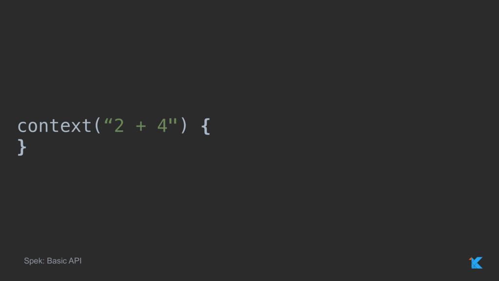 """context(""""2 + 4"""") { }x Spek: Basic API"""