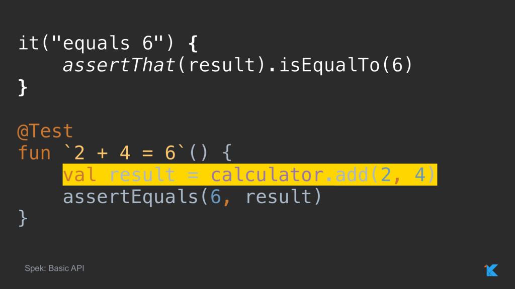"it(""equals 6"") { assertThat(result).isEqualTo(6..."