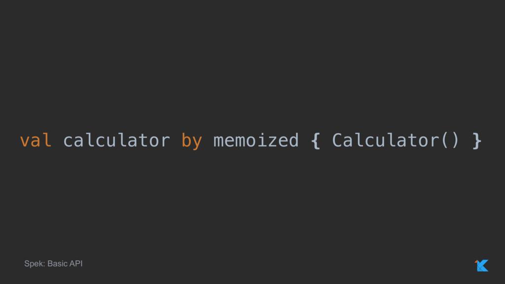 val calculator by memoized { Calculator() } Spe...