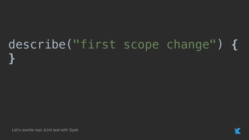 """describe(""""first scope change"""") { } Let's rewrit..."""