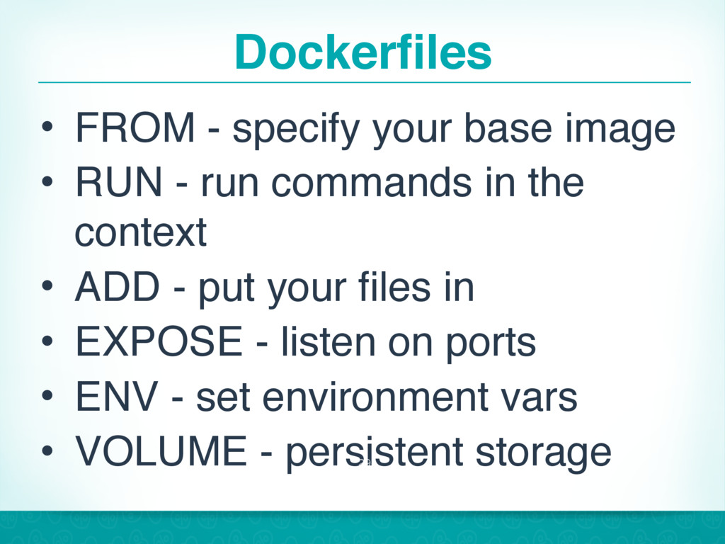 Dockerfiles • FROM - specify your base image • ...