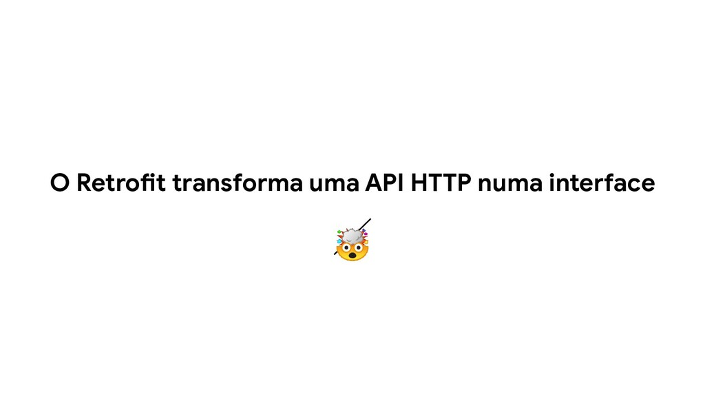 O Retrofit transforma uma API HTTP numa interfa...