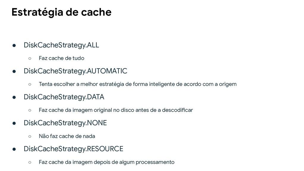● DiskCacheStrategy.ALL ○ Faz cache de tudo ● D...