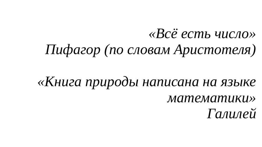 «Всё есть число» Пифагор (по словам Аристотеля)...
