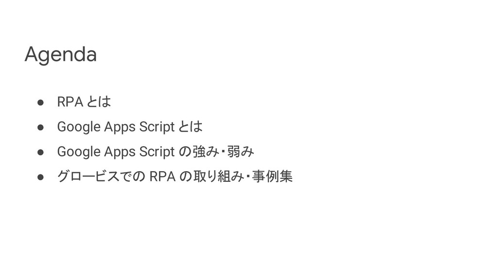 Agenda ● RPA とは ● Google Apps Script とは ● Googl...