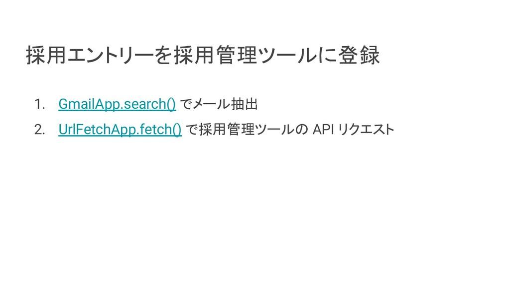 採用エントリーを採用管理ツールに登録 1. GmailApp.search() でメール抽出 ...