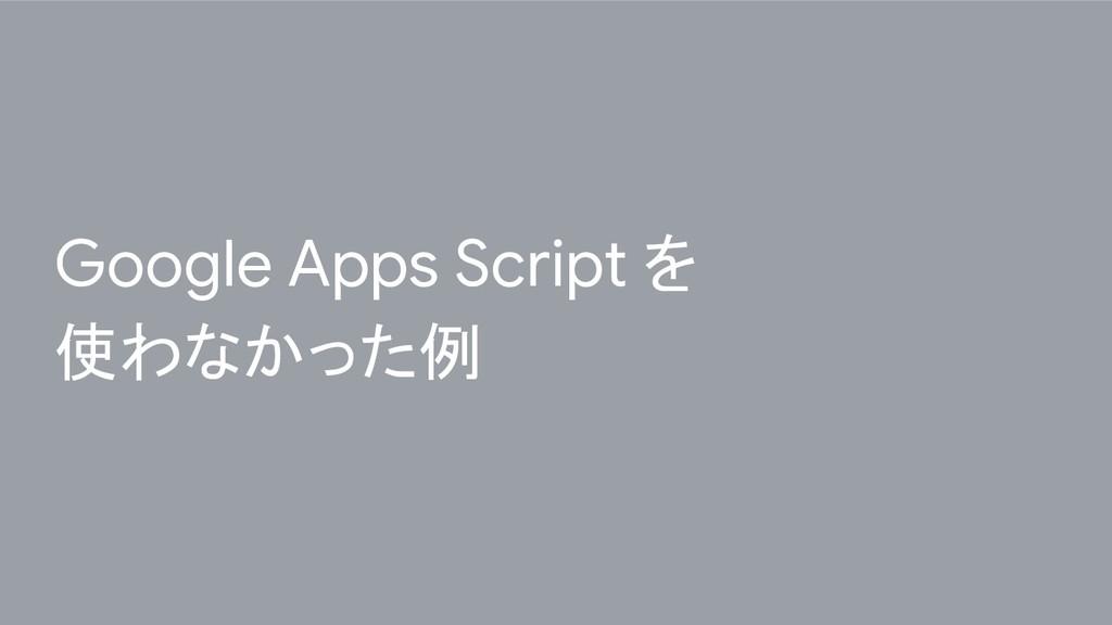Google Apps Script を 使わなかった例