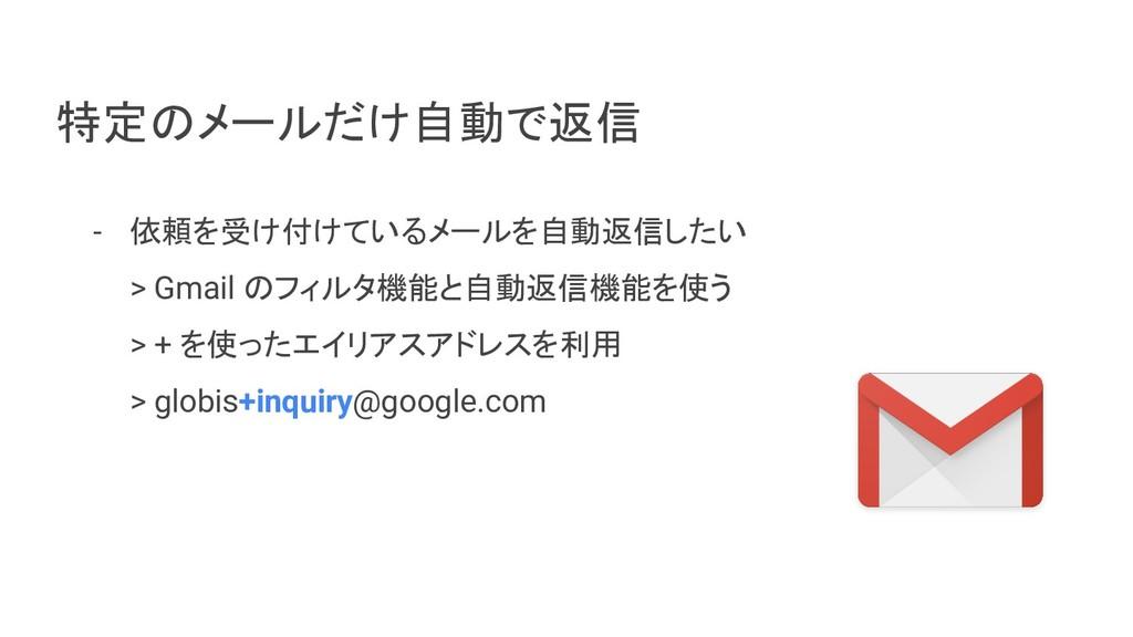 - 依頼を受け付けているメールを自動返信したい > Gmail のフィルタ機能と自動返信機能を...