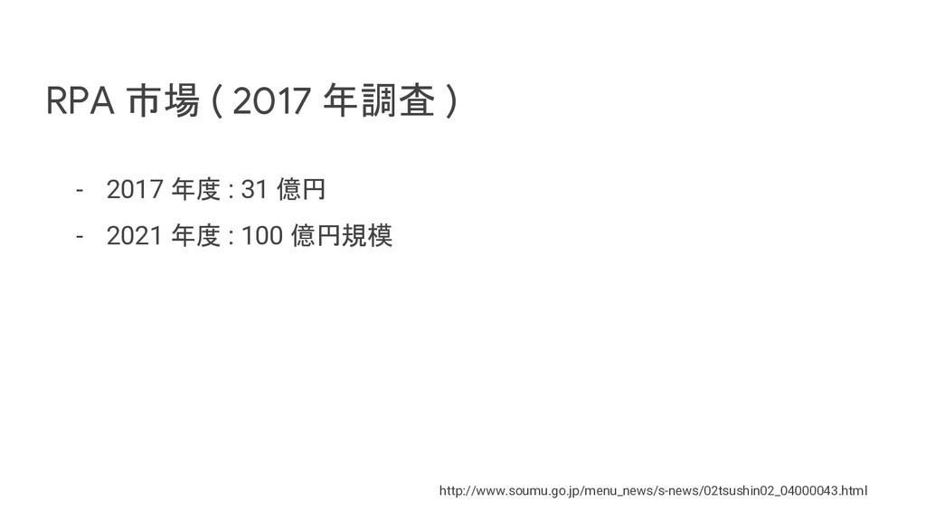 RPA 市場 ( 2017 年調査 ) - 2017 年度 : 31 億円 - 2021 年度...