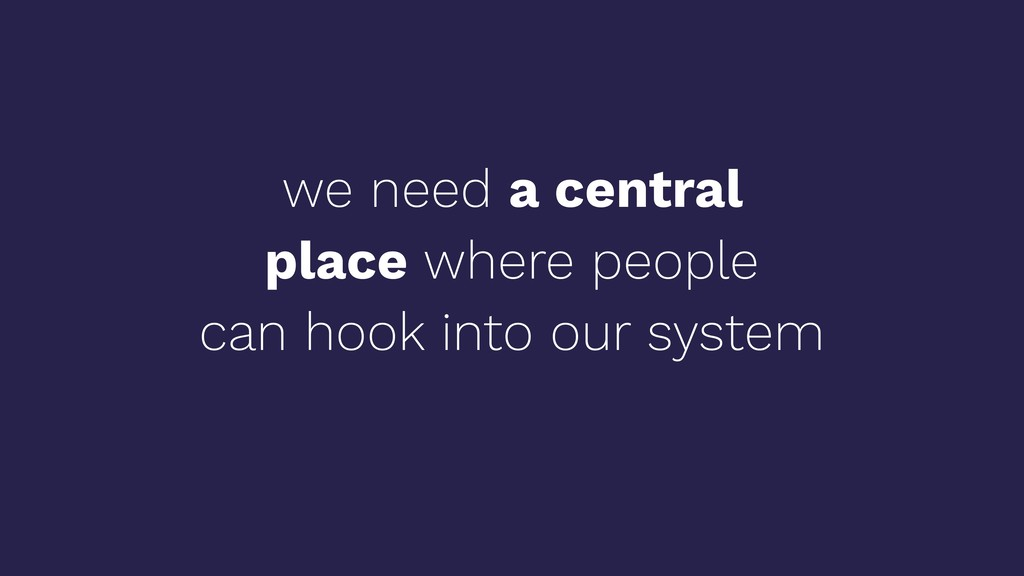we need a central place where people can hook i...
