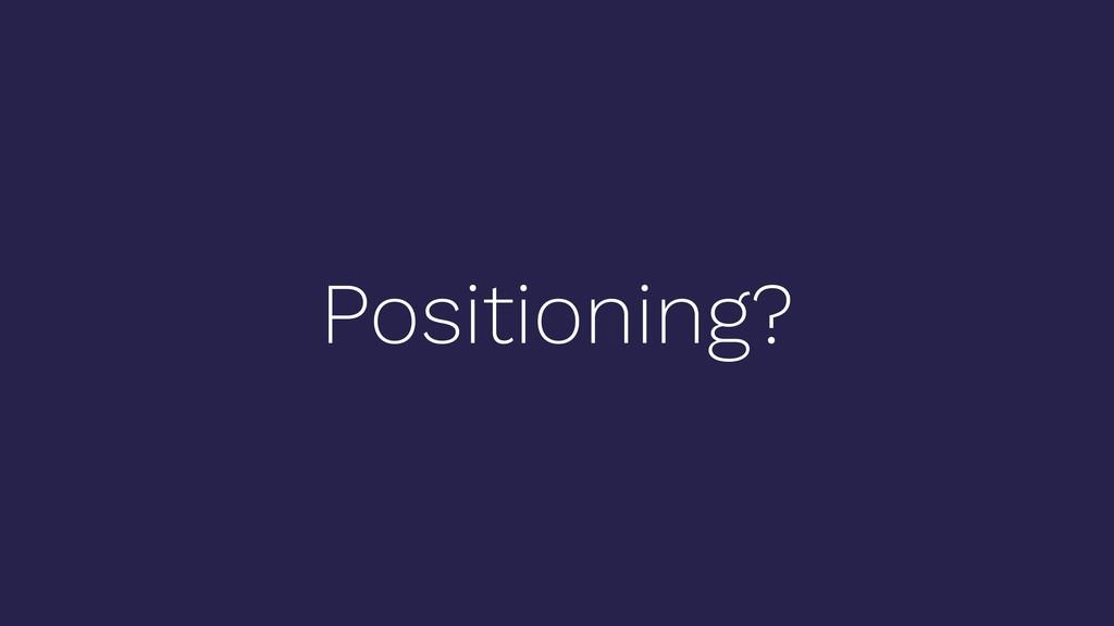 Positioning?