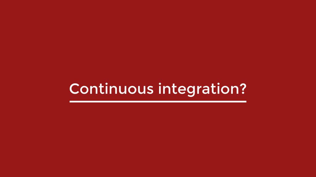 Continuous integration?